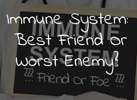 Your Immune System: Best Friend Or Worst Enemy?